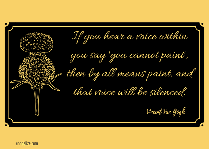 If you hear a voice within you say 'you cannot paint', then by all means paint, and that voice will be silenced.
